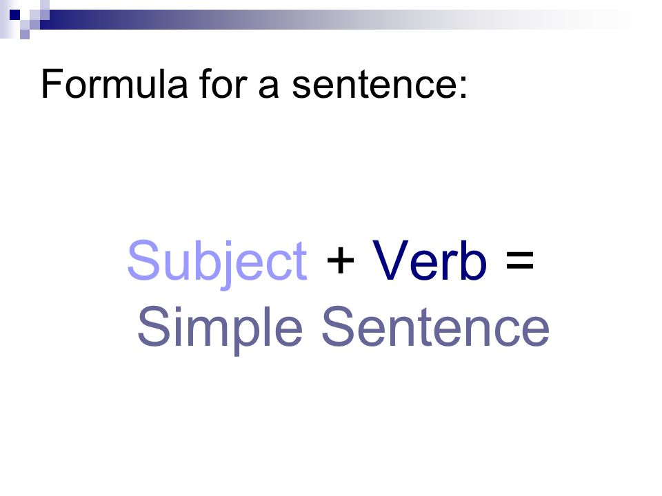 Formula for a sentence: Subject + Verb = Simple Sentence