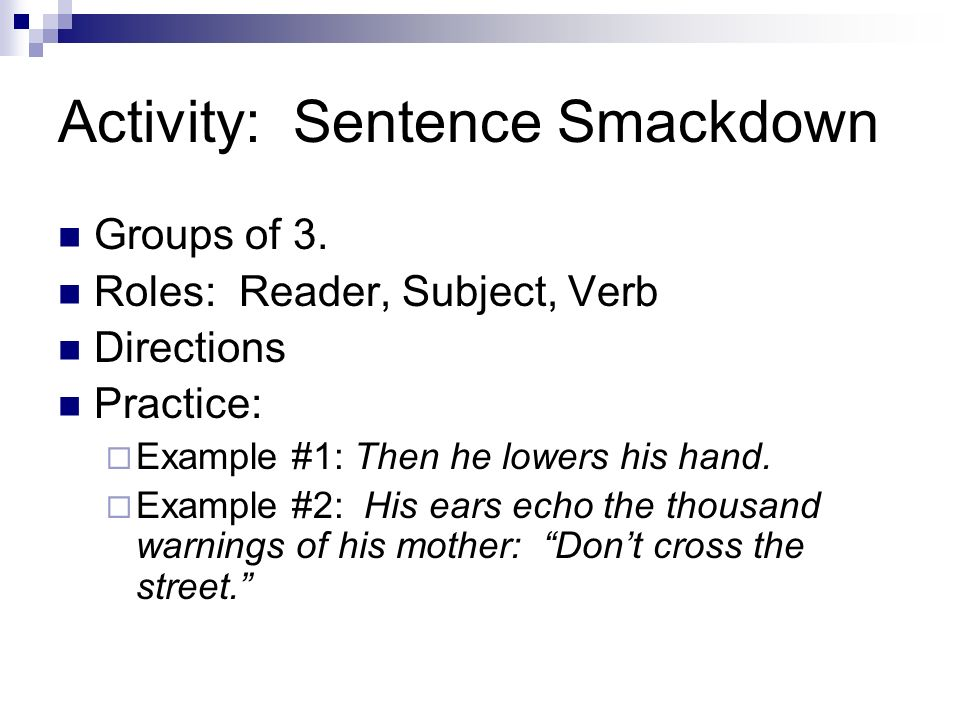 Activity: Sentence Smackdown Groups of 3. Roles: Reader, Subject, Verb Directions Practice: Example #1: Then he lowers his hand. Example #2: His ears