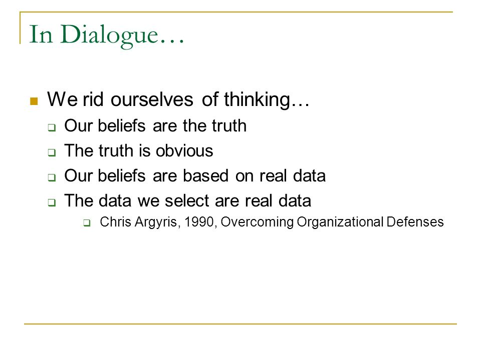 In Dialogue… We rid ourselves of thinking… Our beliefs are the truth The truth is obvious Our beliefs are based on real data The data we select are re