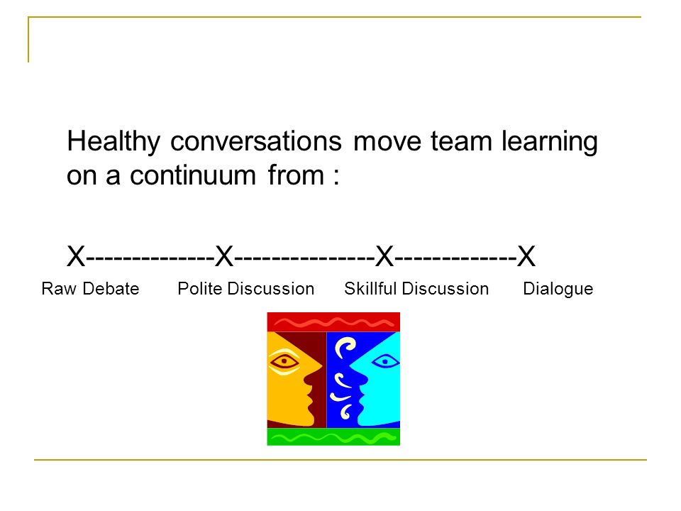 Healthy conversations move team learning on a continuum from : X--------------X---------------X-------------X Raw DebatePolite Discussion Skillful Dis