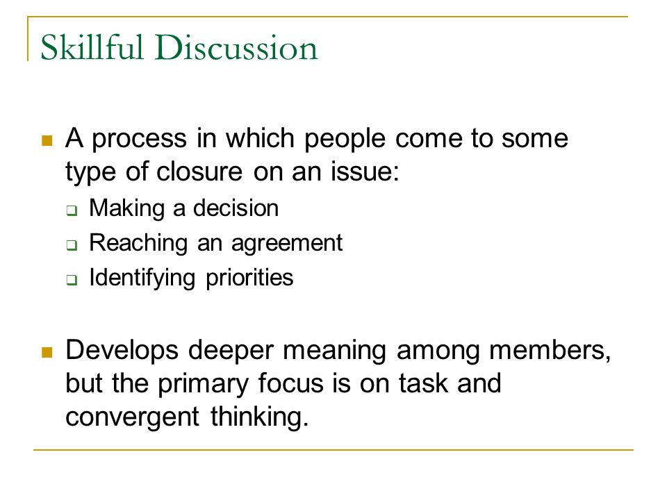 Skillful Discussion A process in which people come to some type of closure on an issue: Making a decision Reaching an agreement Identifying priorities