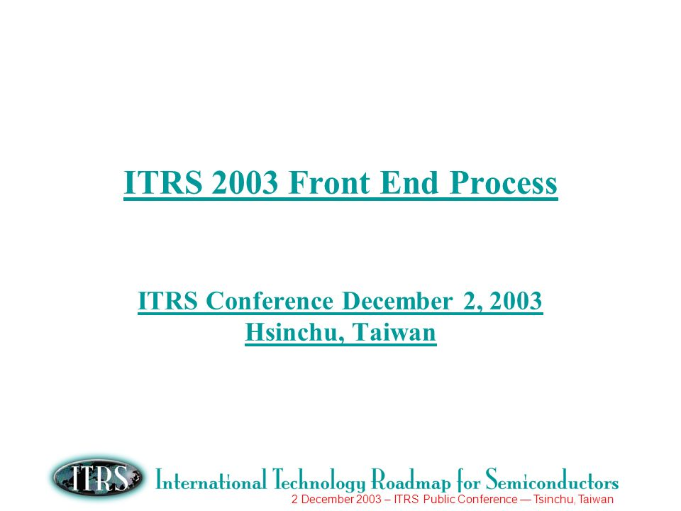 2 December 2003 – ITRS Public Conference Tsinchu, Taiwan ITRS 2003 Front End Process ITRS Conference December 2, 2003 Hsinchu, Taiwan