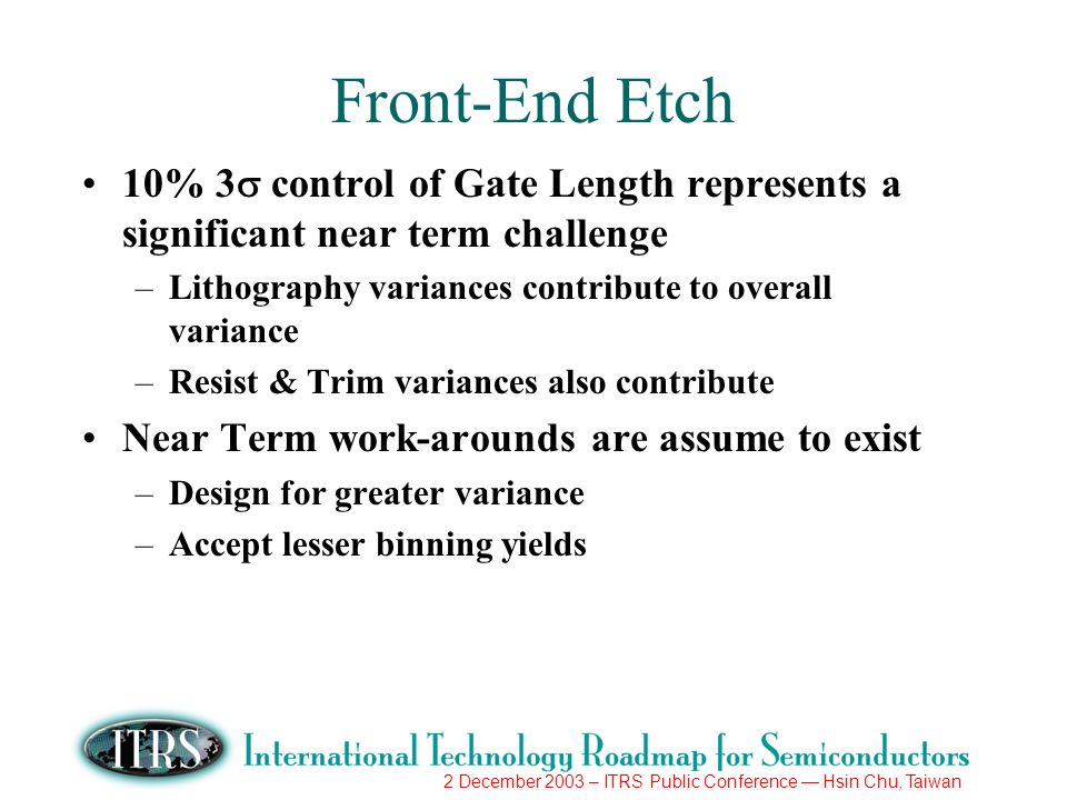 2 December 2003 – ITRS Public Conference Hsin Chu, Taiwan Front-End Etch 10% 3 control of Gate Length represents a significant near term challenge –Li