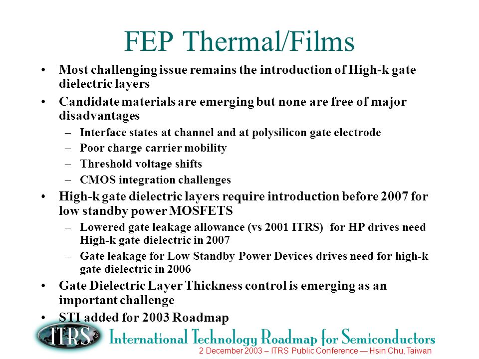 2 December 2003 – ITRS Public Conference Hsin Chu, Taiwan FEP Thermal/Films Most challenging issue remains the introduction of High-k gate dielectric