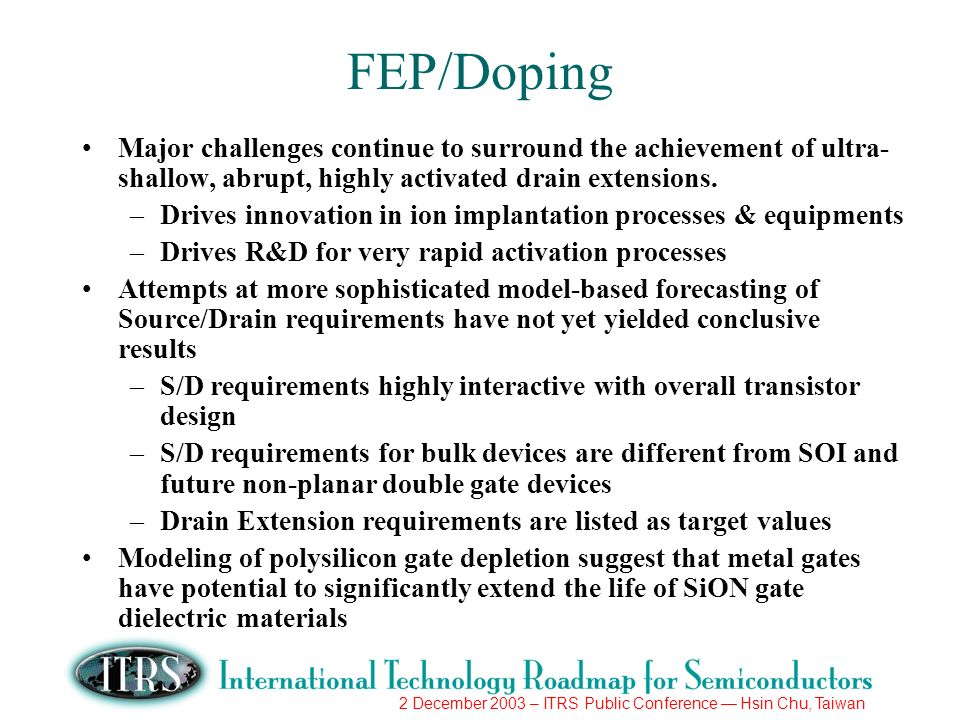 2 December 2003 – ITRS Public Conference Hsin Chu, Taiwan FEP/Doping Major challenges continue to surround the achievement of ultra- shallow, abrupt, highly activated drain extensions.