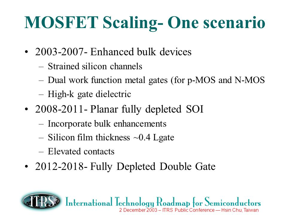 2 December 2003 – ITRS Public Conference Hsin Chu, Taiwan MOSFET Scaling- One scenario 2003-2007- Enhanced bulk devices –Strained silicon channels –Du