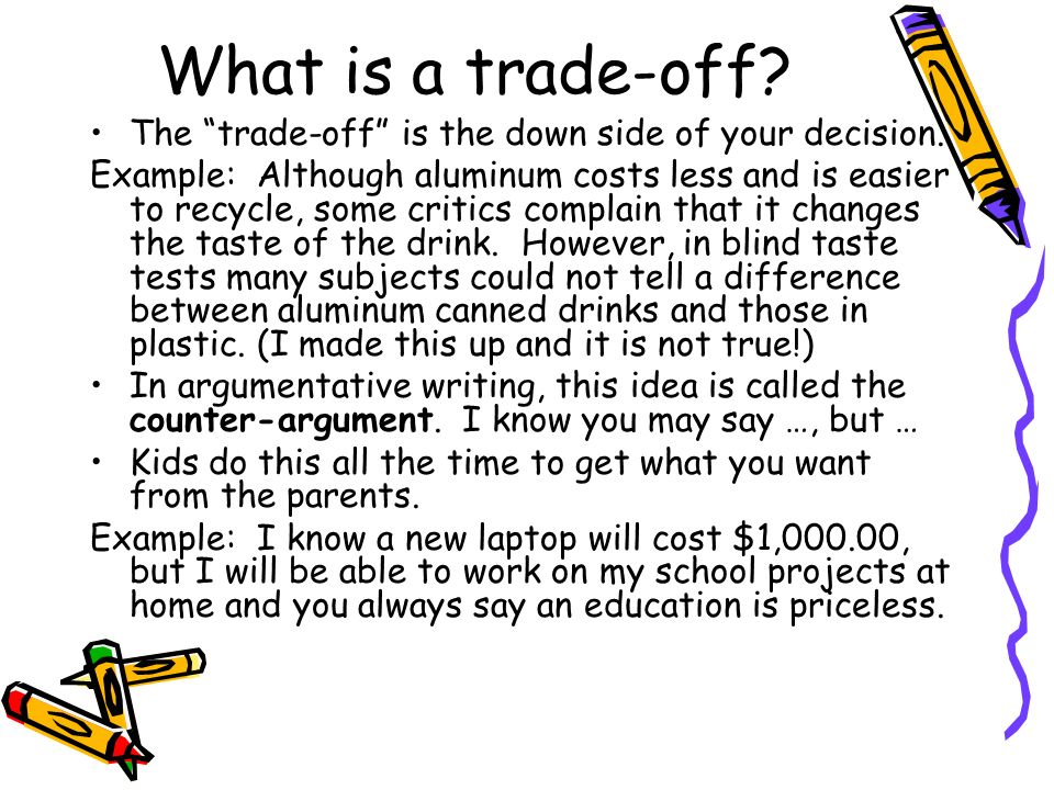 What is a trade-off? The trade-off is the down side of your decision. Example: Although aluminum costs less and is easier to recycle, some critics com