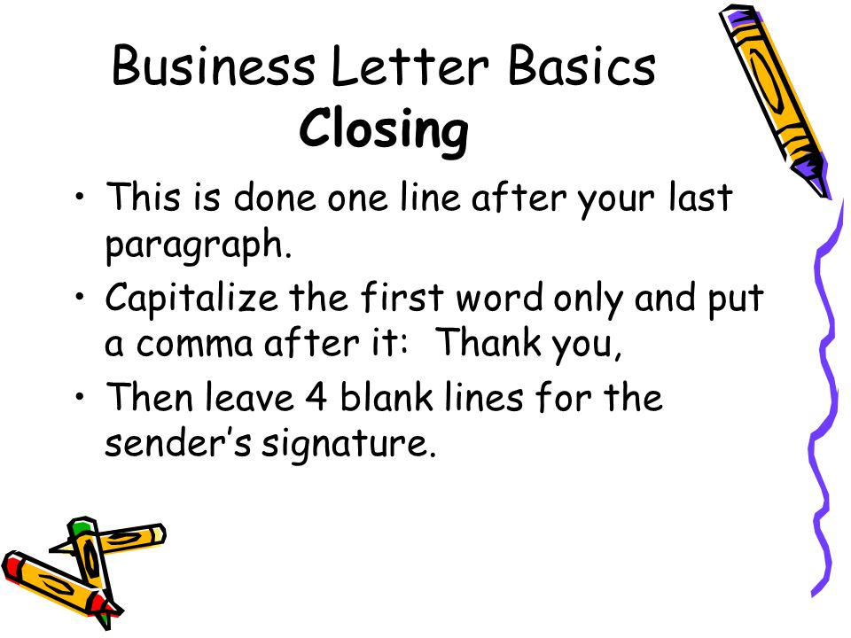 Business Letter Basics Closing This is done one line after your last paragraph. Capitalize the first word only and put a comma after it: Thank you, Th