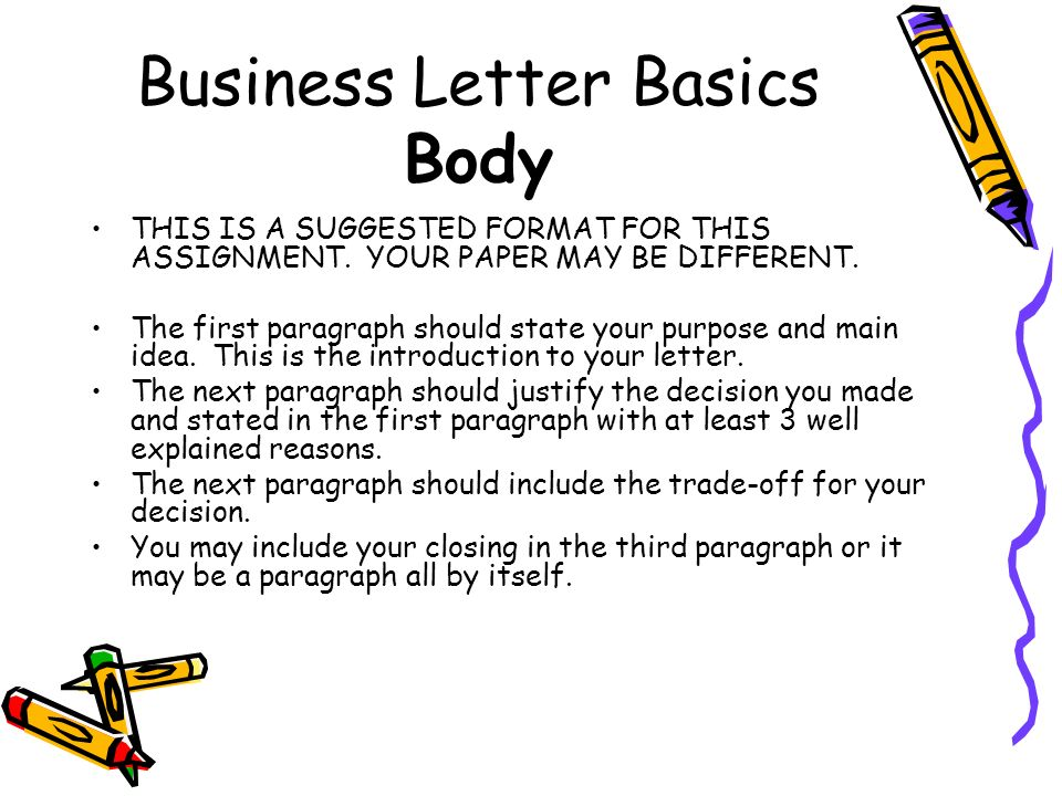 Business Letter Basics Body THIS IS A SUGGESTED FORMAT FOR THIS ASSIGNMENT. YOUR PAPER MAY BE DIFFERENT. The first paragraph should state your purpose