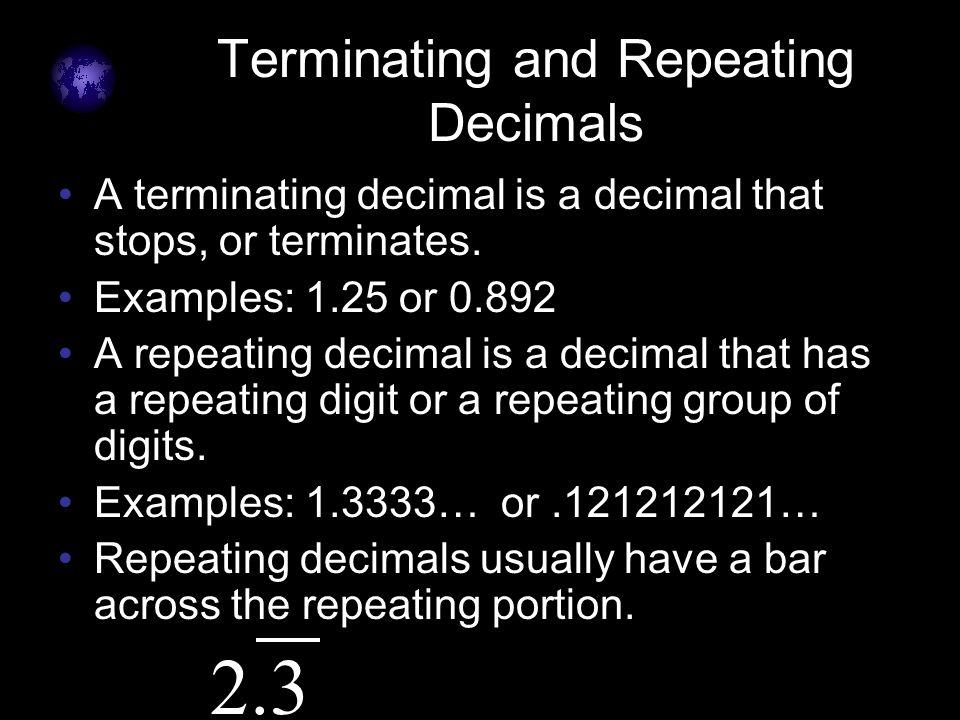 Terminating and Repeating Decimals A terminating decimal is a decimal that stops, or terminates. Examples: 1.25 or 0.892 A repeating decimal is a deci