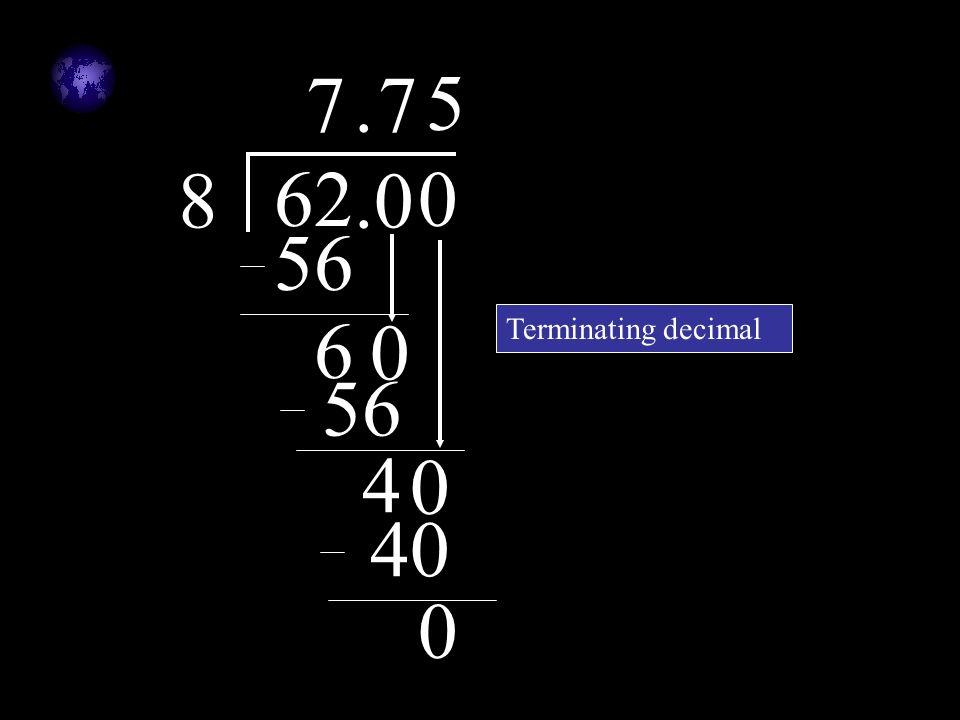 62 8 7 56 6.0. 0 7 56 4 0 0 5 40 0 Terminating decimal
