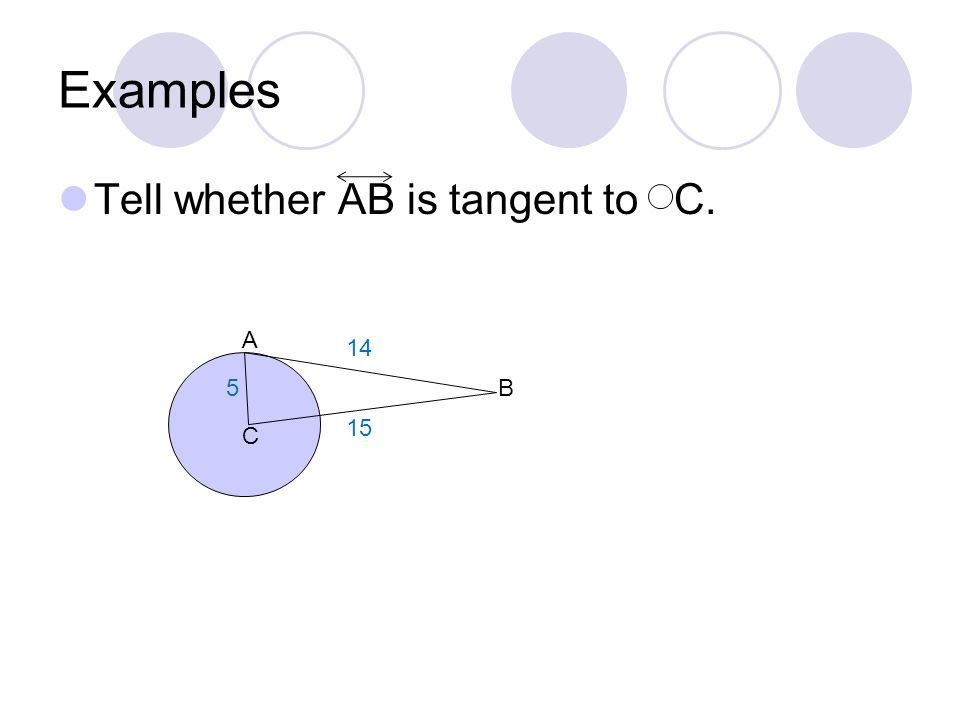 Examples Tell whether AB is tangent to C. A B C 14 5 15