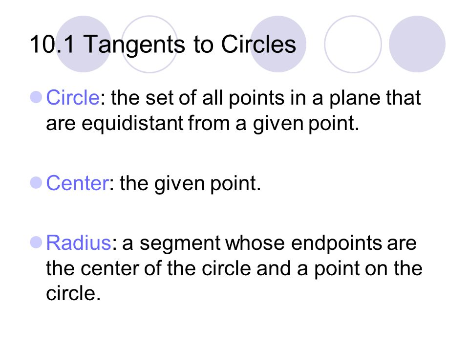 10.1 Tangents to Circles Circle: the set of all points in a plane that are equidistant from a given point. Center: the given point. Radius: a segment