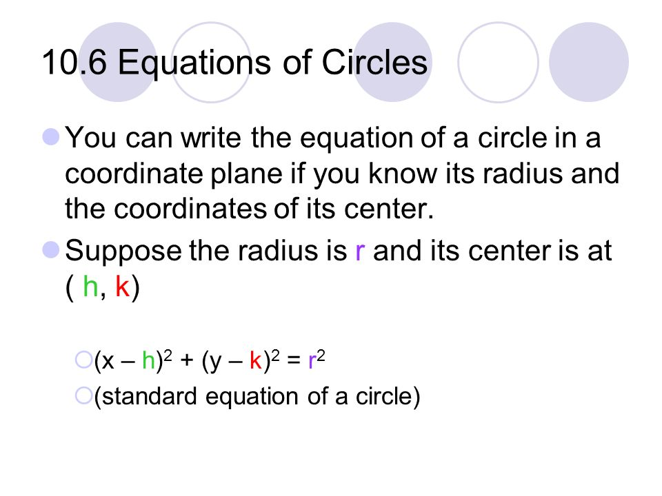 10.6 Equations of Circles You can write the equation of a circle in a coordinate plane if you know its radius and the coordinates of its center. Suppo