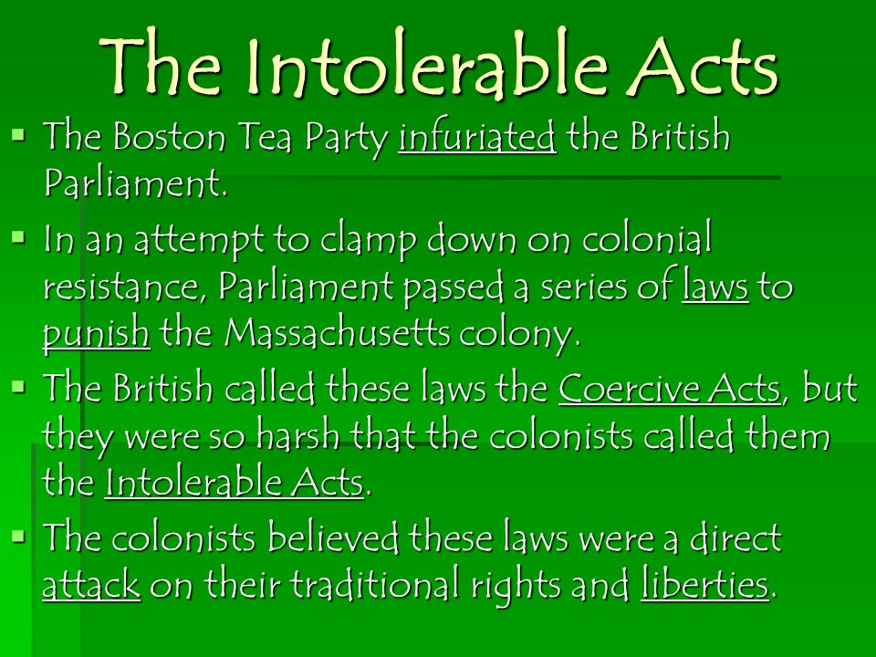 The Intolerable Acts The Boston Tea Party infuriated the British Parliament. The Boston Tea Party infuriated the British Parliament. In an attempt to