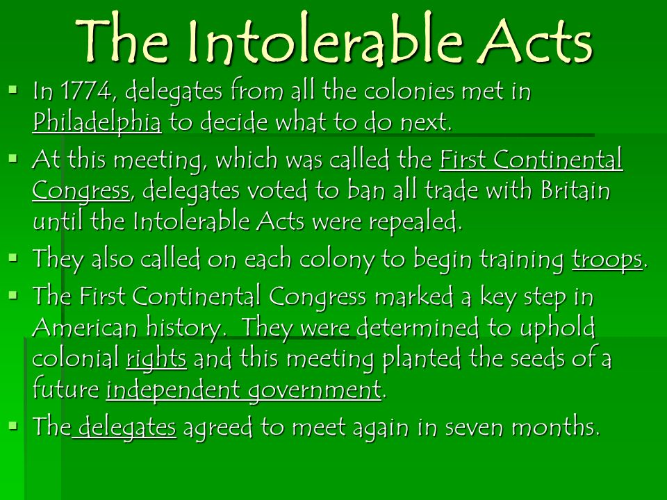 The Intolerable Acts In 1774, delegates from all the colonies met in Philadelphia to decide what to do next. In 1774, delegates from all the colonies
