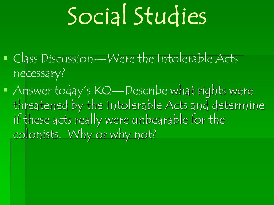 Social Studies Class DiscussionWere the Intolerable Acts necessary? what rights were threatened by the Intolerable Acts and determine if these acts re