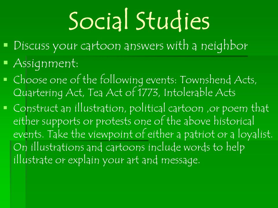 Social Studies Discuss your cartoon answers with a neighbor Assignment: Choose one of the following events: Townshend Acts, Quartering Act, Tea Act of