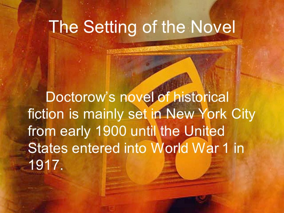 The Setting of the Novel Doctorows novel of historical fiction is mainly set in New York City from early 1900 until the United States entered into Wor