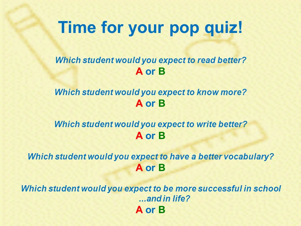Time for your pop quiz. Which student would you expect to read better.