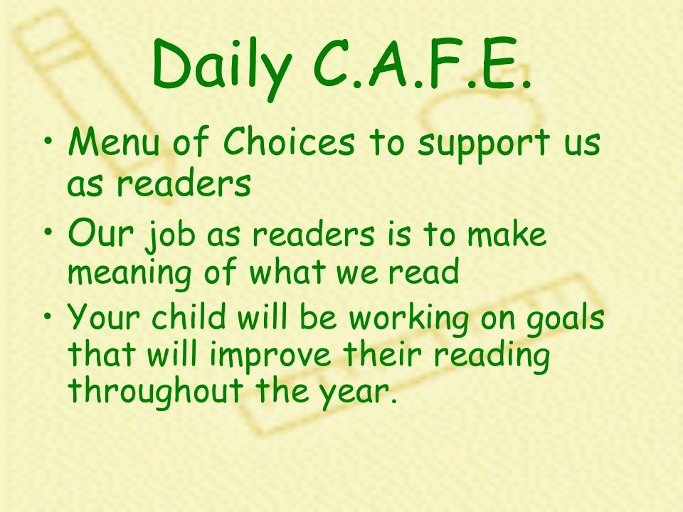 Daily C.A.F.E. Menu of Choices to support us as readers Our job as readers is to make meaning of what we read Your child will be working on goals that