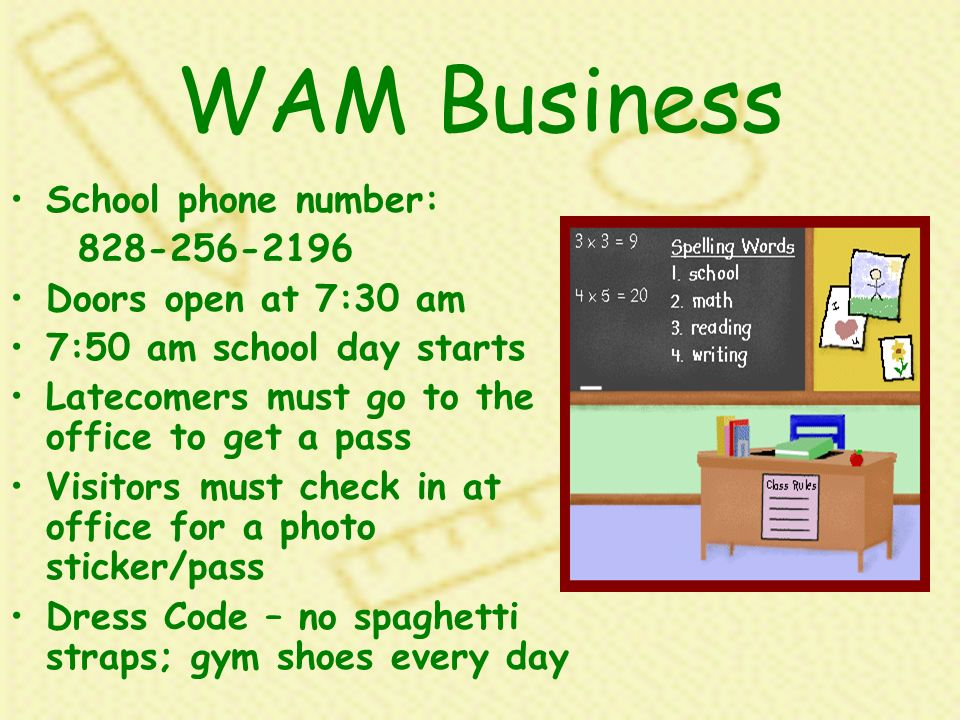 WAM Business School phone number: 828-256-2196 Doors open at 7:30 am 7:50 am school day starts Latecomers must go to the office to get a pass Visitors must check in at office for a photo sticker/pass Dress Code – no spaghetti straps; gym shoes every day
