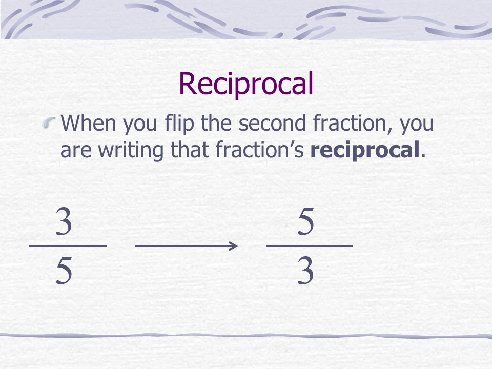 Reciprocal When you flip the second fraction, you are writing that fractions reciprocal. 3 5 5 3