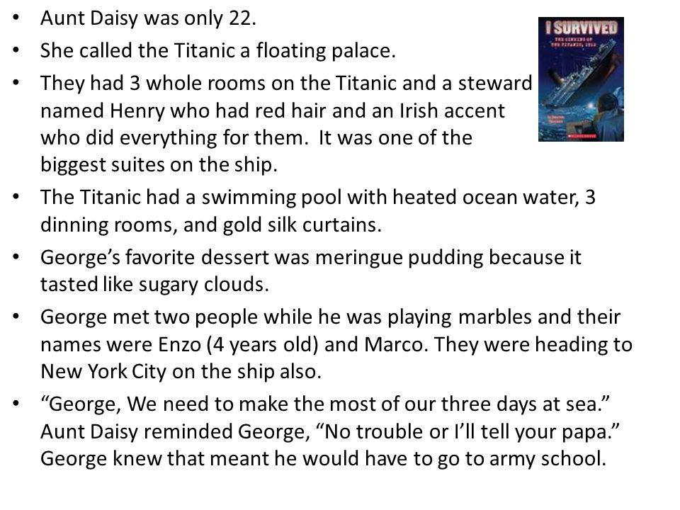 Aunt Daisy was only 22. She called the Titanic a floating palace. They had 3 whole rooms on the Titanic and a steward named Henry who had red hair and