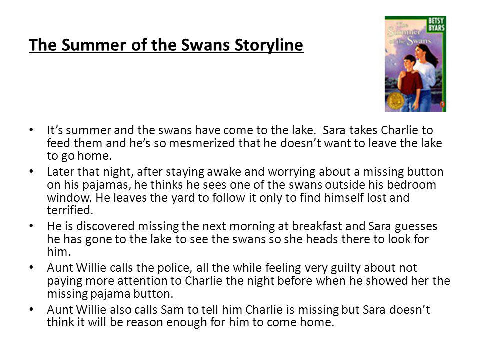The Summer of the Swans Storyline Its summer and the swans have come to the lake. Sara takes Charlie to feed them and hes so mesmerized that he doesnt