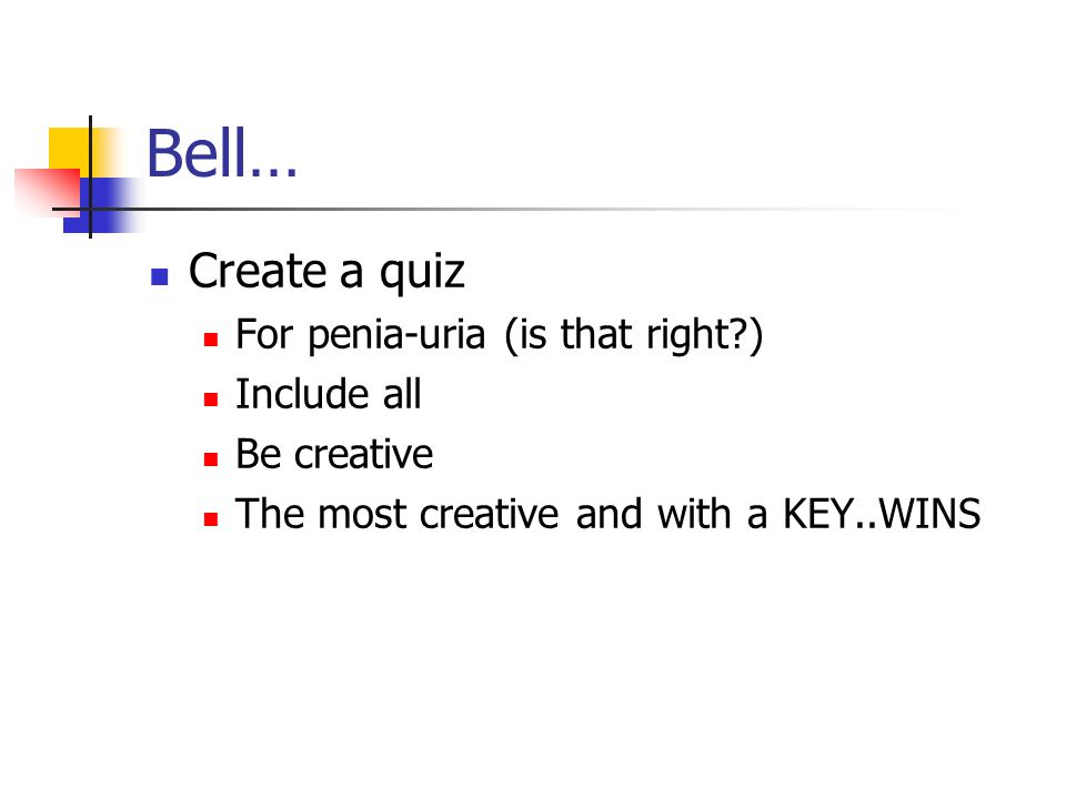 Bell… Create a quiz For penia-uria (is that right?) Include all Be creative The most creative and with a KEY..WINS