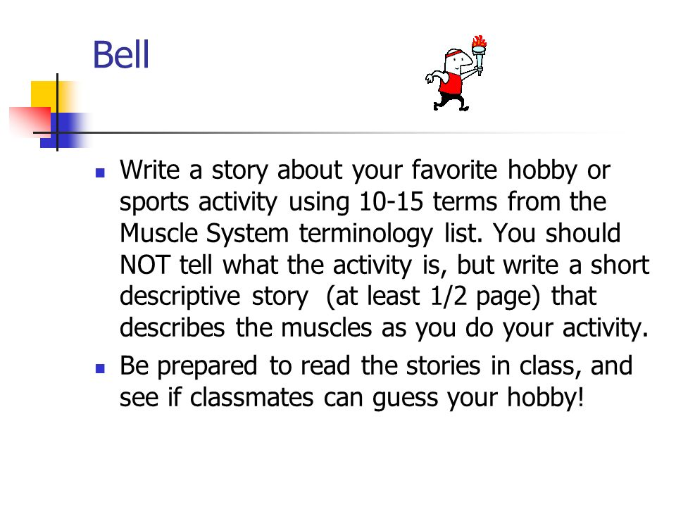 Bell Write a story about your favorite hobby or sports activity using 10-15 terms from the Muscle System terminology list. You should NOT tell what th
