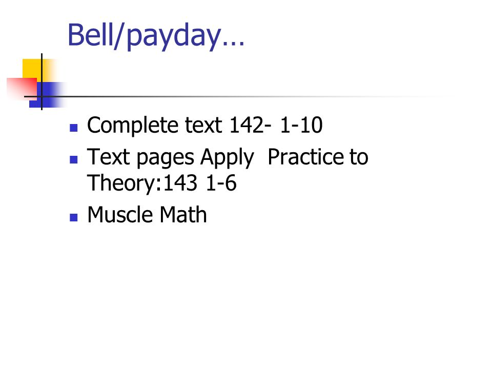 Bell/payday… Complete text 142- 1-10 Text pages Apply Practice to Theory:143 1-6 Muscle Math