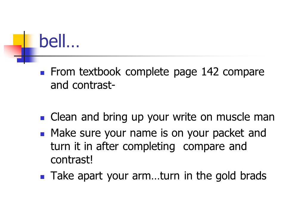 bell… From textbook complete page 142 compare and contrast- Clean and bring up your write on muscle man Make sure your name is on your packet and turn