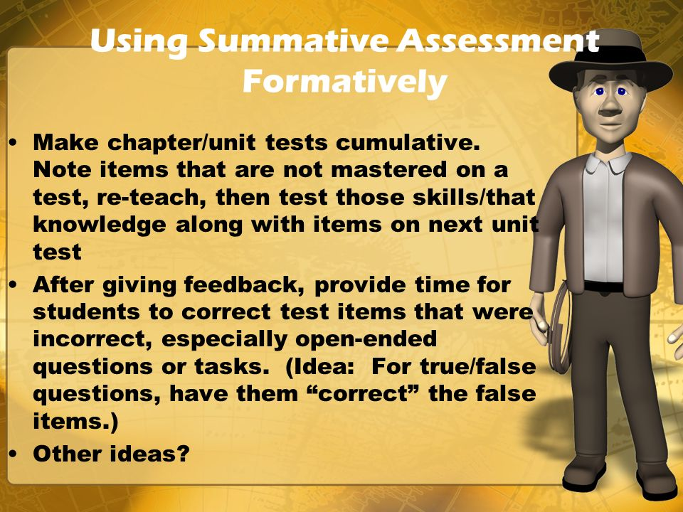 Using Summative Assessment Formatively Make chapter/unit tests cumulative. Note items that are not mastered on a test, re-teach, then test those skill