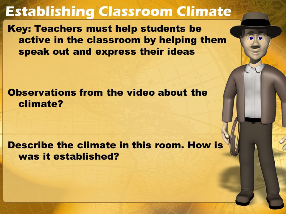 Establishing Classroom Climate Key: Teachers must help students be active in the classroom by helping them speak out and express their ideas Observations from the video about the climate.