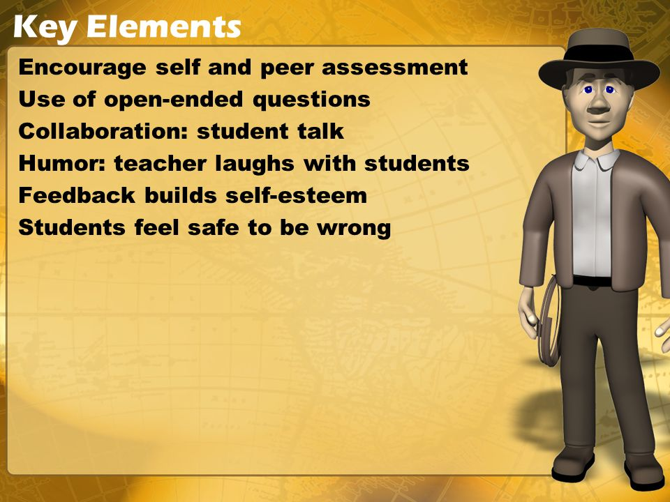 Key Elements Encourage self and peer assessment Use of open-ended questions Collaboration: student talk Humor: teacher laughs with students Feedback builds self-esteem Students feel safe to be wrong