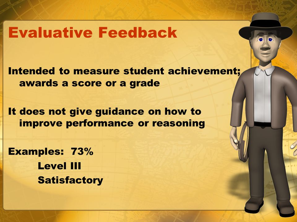Evaluative Feedback Intended to measure student achievement; awards a score or a grade It does not give guidance on how to improve performance or reas