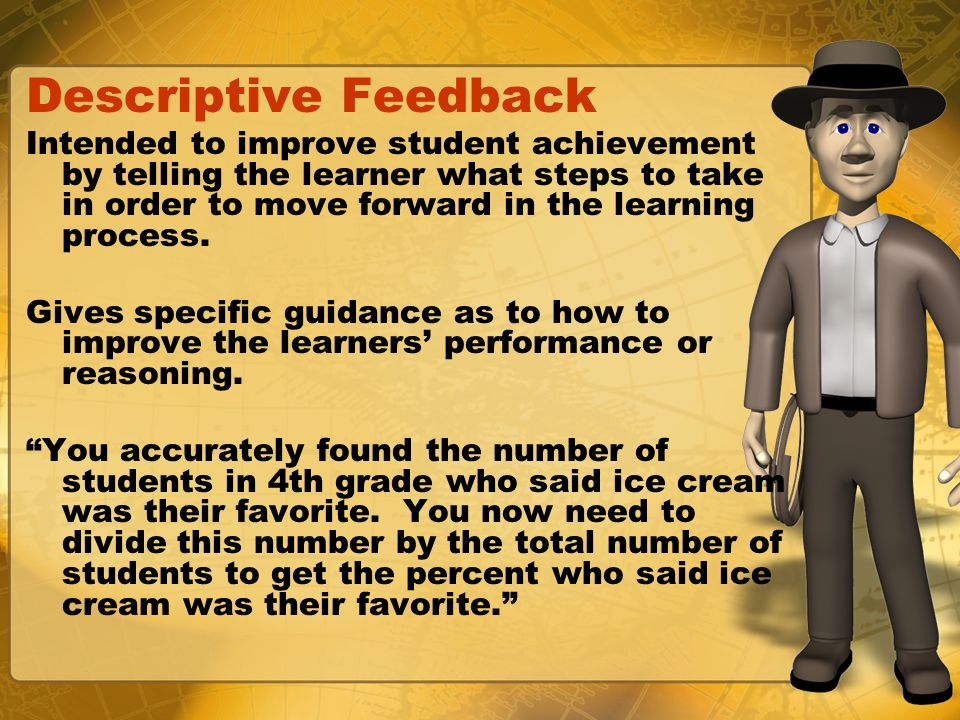 Descriptive Feedback Intended to improve student achievement by telling the learner what steps to take in order to move forward in the learning proces