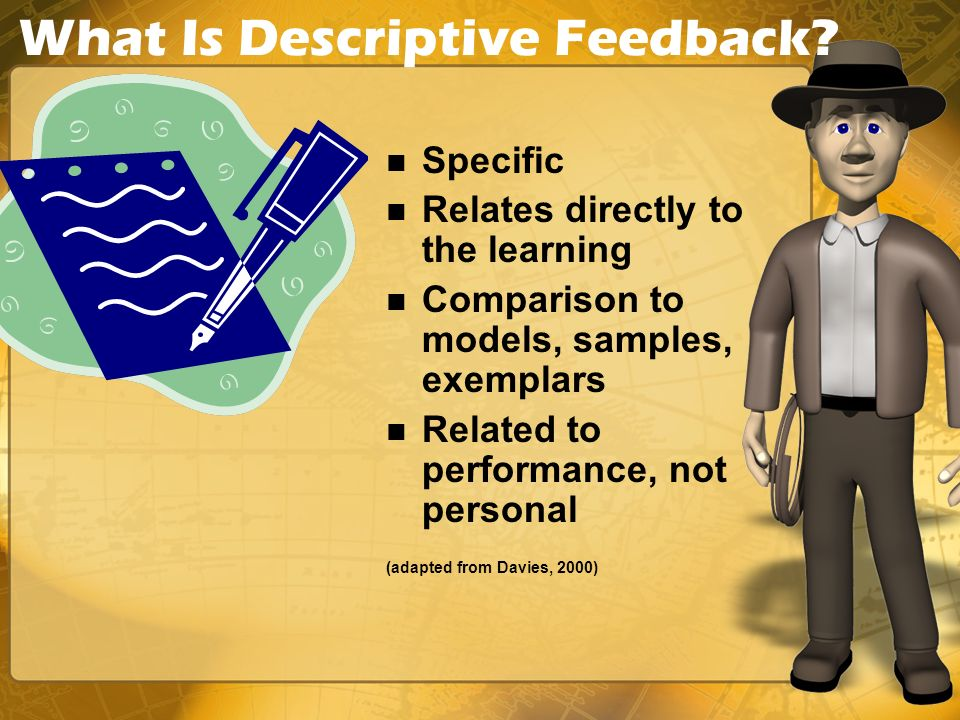 What Is Descriptive Feedback? Specific Relates directly to the learning Comparison to models, samples, exemplars Related to performance, not personal