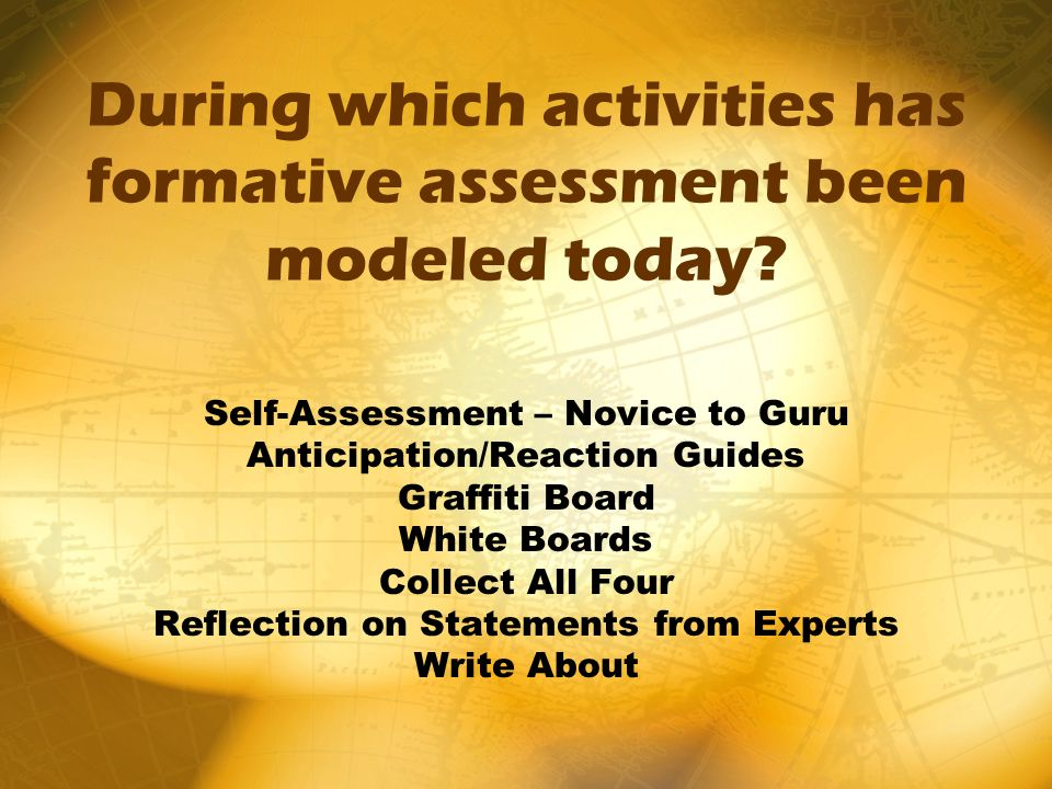 During which activities has formative assessment been modeled today? Self-Assessment – Novice to Guru Anticipation/Reaction Guides Graffiti Board Whit