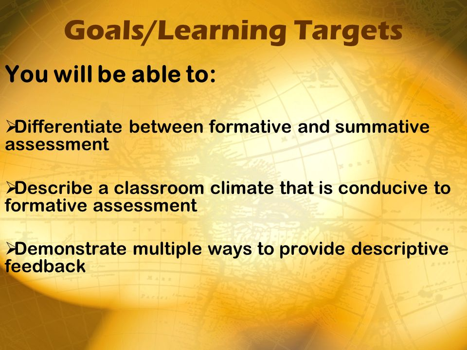 Goals/Learning Targets You will be able to: Differentiate between formative and summative assessment Describe a classroom climate that is conducive to formative assessment Demonstrate multiple ways to provide descriptive feedback