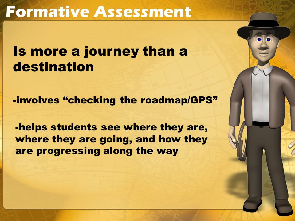 Formative Assessment Is more a journey than a destination -involves checking the roadmap/GPS -helps students see where they are, where they are going,