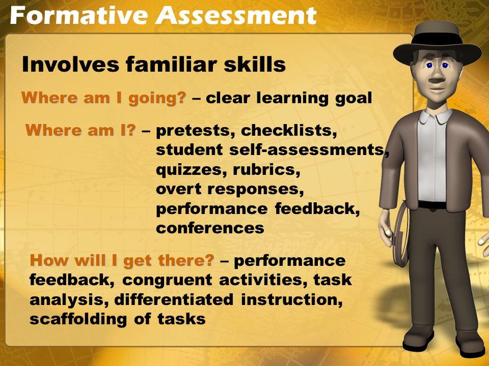 Formative Assessment Involves familiar skills Where am I? Where am I? – pretests, checklists, student self-assessments, quizzes, rubrics, overt respon