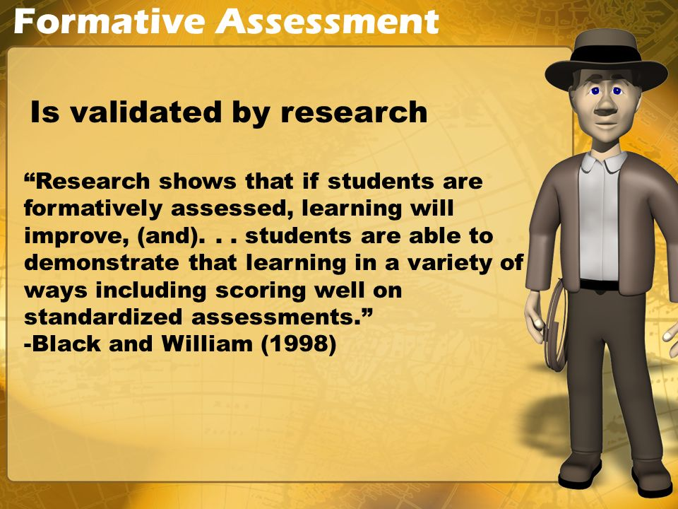 Formative Assessment Is validated by research Research shows that if students are formatively assessed, learning will improve, (and)...