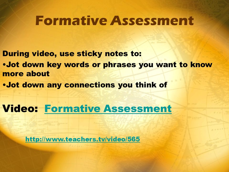 Formative Assessment During video, use sticky notes to: Jot down key words or phrases you want to know more about Jot down any connections you think of Video:Video: Formative AssessmentFormative Assessment http://www.teachers.tv/video/565