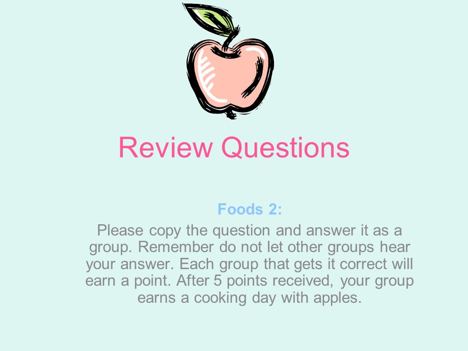 Review Questions Foods 2: Please copy the question and answer it as a group. Remember do not let other groups hear your answer. Each group that gets i
