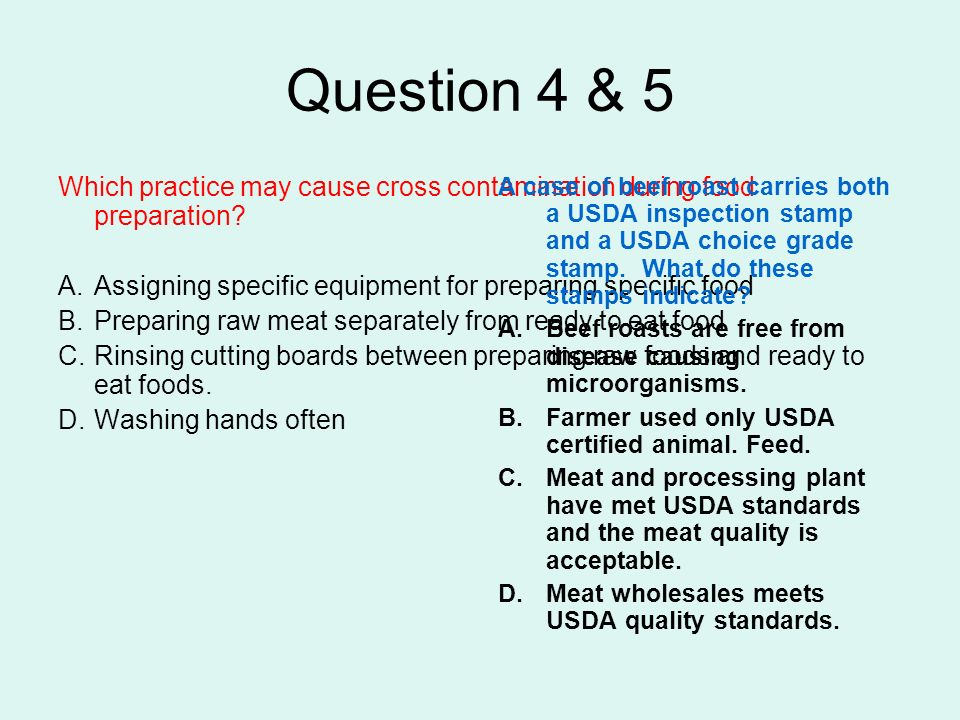 Question 4 & 5 Which practice may cause cross contamination during food preparation? A.Assigning specific equipment for preparing specific food B.Prep