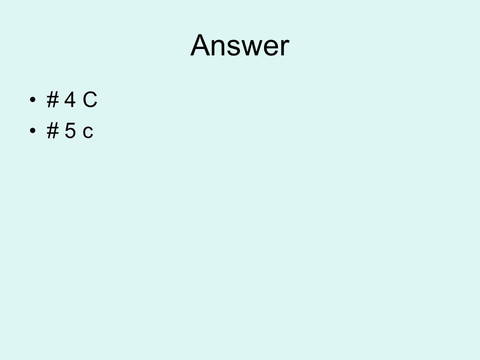 Answer # 4 C # 5 c