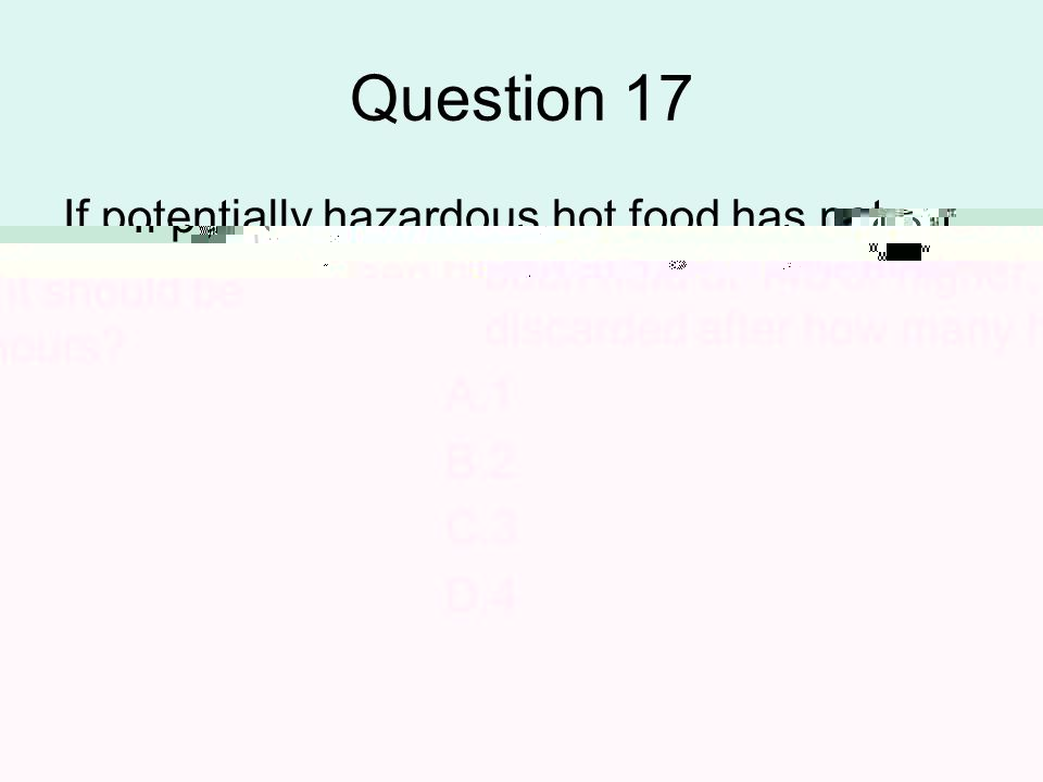 Question 17 If potentially hazardous hot food has not been held at 140 or higher, it should be discarded after how many hours? A.1 B.2 C.3 D.4