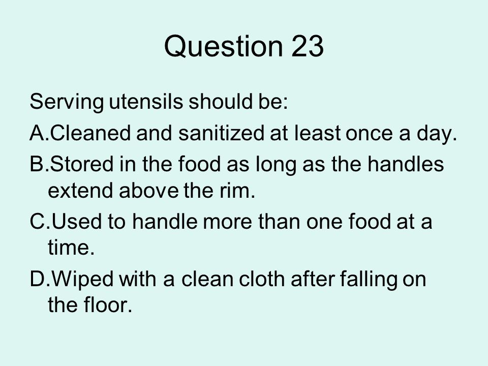 Question 23 Serving utensils should be: A.Cleaned and sanitized at least once a day. B.Stored in the food as long as the handles extend above the rim.